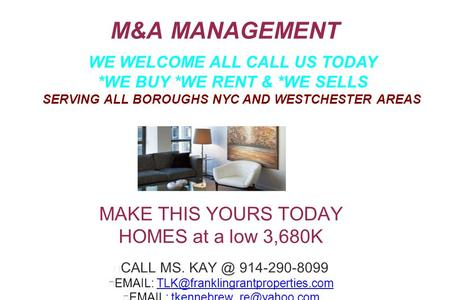 M&A MANAGEMENT MAKE THIS YOURS TODAY HOMES at a low 3,680K CALL MS. 914-290-8099
