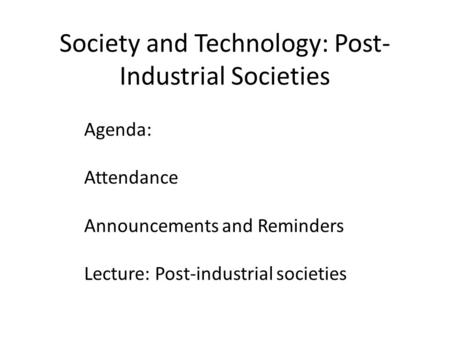 Society and Technology: Post- Industrial Societies Agenda: Attendance Announcements and Reminders Lecture: Post-industrial societies.
