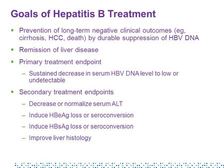 Goals of Hepatitis B Treatment  Prevention of long-term negative clinical outcomes (eg, cirrhosis, HCC, death) by durable suppression of HBV DNA  Remission.