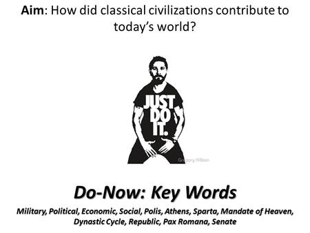 Aim: How did classical civilizations contribute to today's world? Do-Now: Key Words Military, Political, Economic, Social, Polis, Athens, Sparta, Mandate.