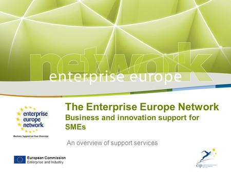 European Commission Enterprise and Industry The Enterprise Europe Network Business and innovation support for SMEs An overview of support services.
