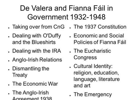 De Valera and Fianna Fáil in Government 1932-1948 ● Taking over from CnG ● Dealing with O'Duffy and the Blueshirts ● Dealing with the IRA ● Anglo-Irish.