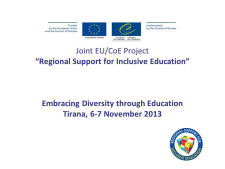 "Joint EU/CoE Project ""Regional Support for Inclusive Education"" Embracing Diversity through Education Tirana, 6-7 November 2013."