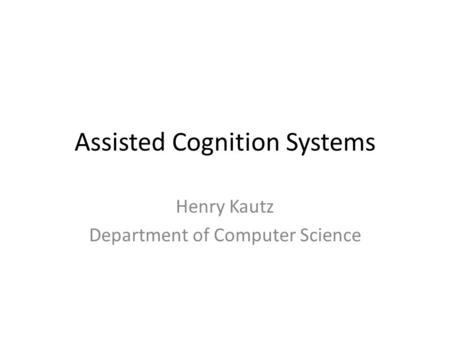 Assisted Cognition Systems Henry Kautz Department of Computer Science.
