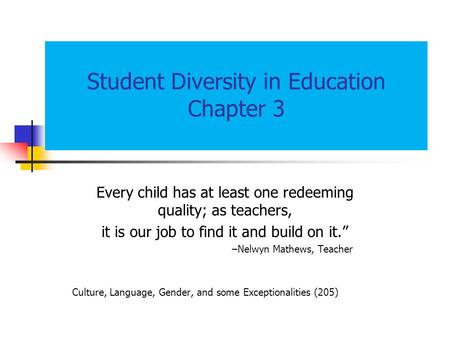 "Student Diversity in Education Chapter 3 Every child has at least one redeeming quality; as teachers, it is our job to find it and build on it."" –Nelwyn."