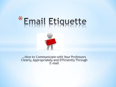 …How to Communicate with Your Professors Clearly, Appropriately and Efficiently Through  .