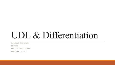 UDL & Differentiation CAROLYN THOMPSON EDU 673 PROF. GINA STAFFORD FEBRUARY 5, 2015.