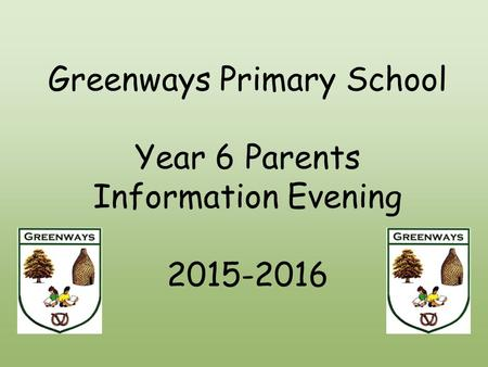 Greenways Primary School Year 6 Parents Information Evening 2015-2016.