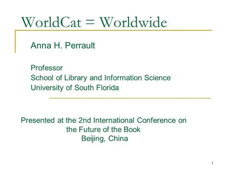 1 Anna H. Perrault Professor School of Library and Information Science University of South Florida WorldCat = Worldwide Presented at the 2nd International.