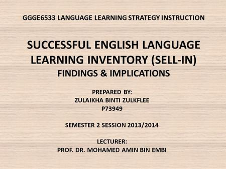 GGGE6533 LANGUAGE LEARNING STRATEGY INSTRUCTION SUCCESSFUL ENGLISH LANGUAGE LEARNING INVENTORY (SELL-IN) FINDINGS & IMPLICATIONS PREPARED BY: ZULAIKHA.