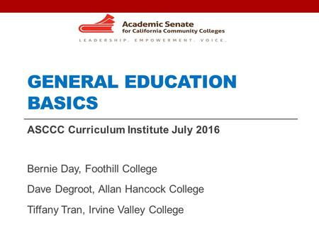 GENERAL EDUCATION BASICS ASCCC Curriculum Institute July 2016 Bernie Day, Foothill College Dave Degroot, Allan Hancock College Tiffany Tran, Irvine Valley.