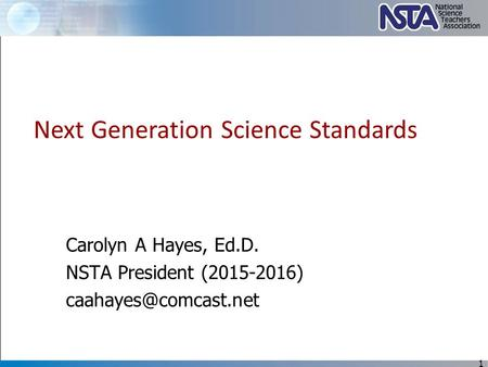 Carolyn A Hayes, Ed.D. NSTA President (2015-2016) 1 Next Generation Science Standards.
