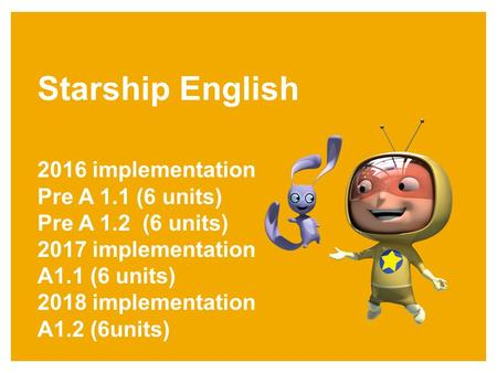 Starship English 2016 implementation Pre A 1.1 (6 units) Pre A 1.2 (6 units) 2017 implementation A1.1 (6 units) 2018 implementation A1.2 (6units)
