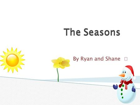 The Seasons The Seasons By Ryan and Shane.  There are twelve hours in a day and twelve hours in a night. There are 24 hours altogether. The Earth rotates.