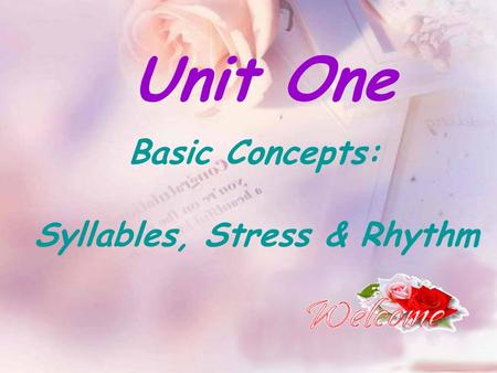 Unit One Basic Concepts: Syllables, Stress & Rhythm.