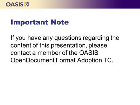 Important Note If you have any questions regarding the content of this presentation, please contact a member of the OASIS OpenDocument Format Adoption.