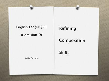 English Language I (Comision D) Refining Composition Skills Mila Oriana.