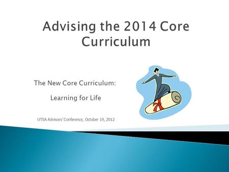 The New Core Curriculum: Learning for Life UTSA Advisors' Conference, October 19, 2012.