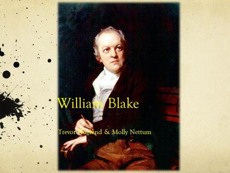 William Blake Trevor Hoglund & Molly Nettum. William Blake 1757-1827 Born in London Home Schooled He married Catherine Boucher No Children.