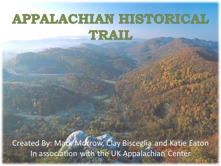 Created By: Mark Morrow, Clay Bisceglia and Katie Eaton In association with the UK Appalachian Center.