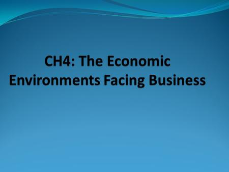 CH4: The Economic Environments Facing Business. I. International Economic Analysis A universal assessment of economic environments is difficult because.