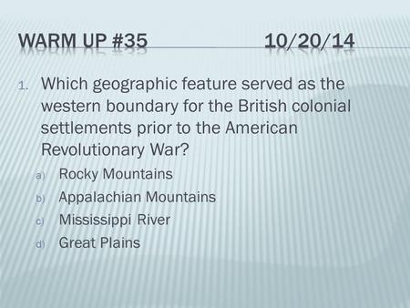 1. Which geographic feature served as the western boundary for the British colonial settlements prior to the American Revolutionary War? a) Rocky Mountains.
