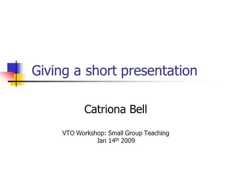 Giving a short presentation Catriona Bell VTO Workshop: Small Group Teaching Jan 14 th 2009.