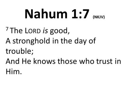 Nahum 1:7 (NKJV) 7 The L ORD is good, A stronghold in the day of trouble; And He knows those who trust in Him.