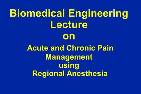 Biomedical Engineering Lecture on Acute and Chronic Pain Management using Regional Anesthesia.