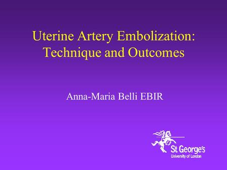 Uterine Artery Embolization: Technique and Outcomes Anna-Maria Belli EBIR.