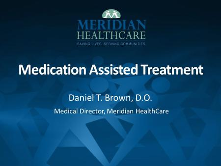 Medication Assisted Treatment Daniel T. Brown, D.O. Medical Director, Meridian HealthCare.