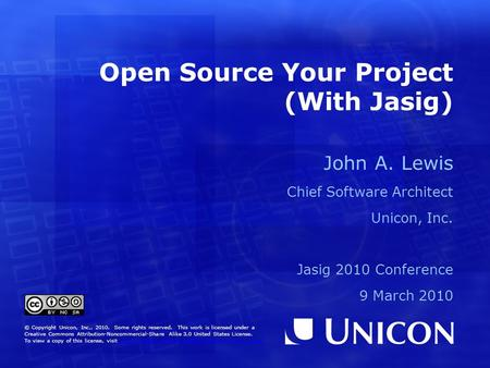 Open Source Your Project (With Jasig) John A. Lewis Chief Software Architect Unicon, Inc. Jasig 2010 Conference 9 March 2010 © Copyright Unicon, Inc.,