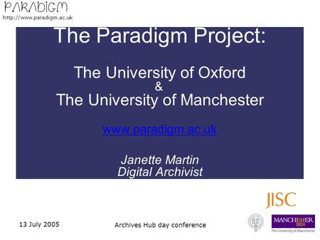 13 July 2005 Archives Hub day conference The Paradigm Project: The University of Oxford & The University of Manchester