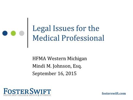Fosterswift.com Legal Issues for the Medical Professional HFMA Western Michigan Mindi M. Johnson, Esq. September 16, 2015.