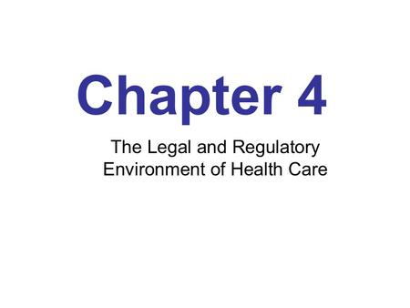 Chapter 4 The Legal and Regulatory Environment of Health Care.
