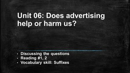 Unit 06: Does advertising help or harm us? Discussing the questions Reading #1, 2 Vocabulary skill: Suffixes.