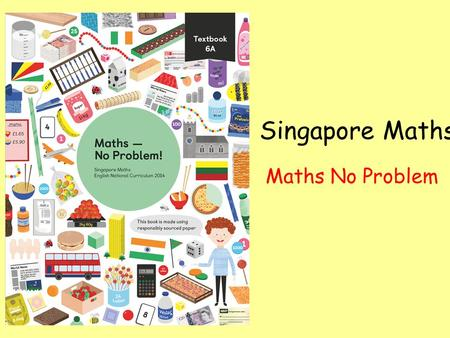 Singapore Maths Maths No Problem. Objectives for session Why we needed a change Philosophy behind the scheme Day-to-day running Impact Resources Q & A.
