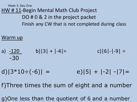 HW # 11-Begin Mental Math Club Project DO # 0 & 2 in the project packet Finish any CW that is not completed during class Warm up a)-120 b)|3| + |-4|=c)|6|-|-9|