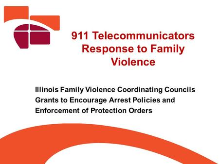 911 Telecommunicators Response to Family Violence Illinois Family Violence Coordinating Councils Grants to Encourage Arrest Policies and Enforcement of.