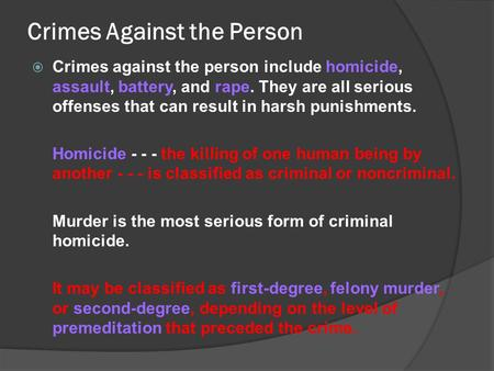 Crimes Against the Person  Crimes against the person include homicide, assault, battery, and rape. They are all serious offenses that can result in harsh.
