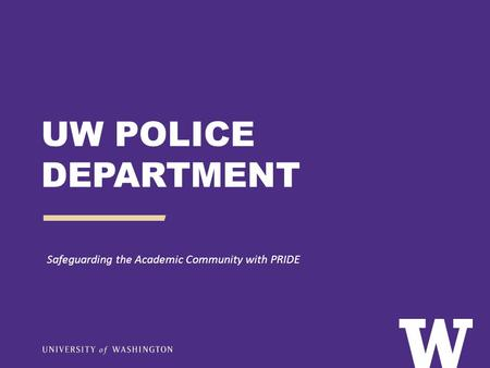 UW POLICE DEPARTMENT Safeguarding the Academic Community with PRIDE.