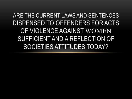 ARE THE CURRENT LAWS AND SENTENCES DISPENSED TO OFFENDERS FOR ACTS OF VIOLENCE AGAINST WOMEN SUFFICIENT AND A REFLECTION OF SOCIETIES ATTITUDES TODAY?