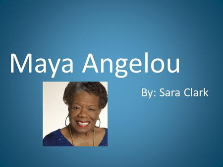 Maya Angelou By: Sara Clark. Biography April 4 th 1928, St. Louis, as Marguerite Ann Johnson Parents were Bailey and Vivian Johnson Older brother, Bailey.