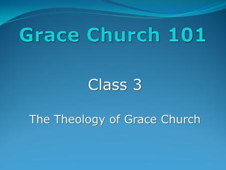 Class 3 The Theology of Grace Church. A Few Highlights: The Bible The Bible: We believe that the Bible is the Word if God, and everything we must believe.