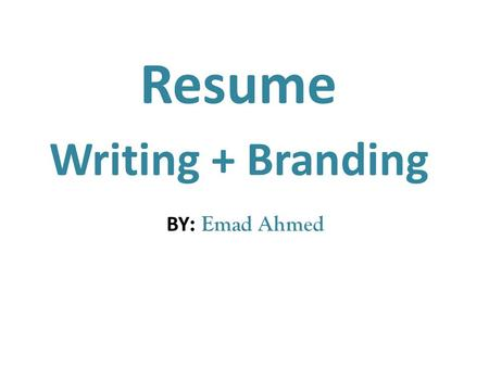 Resume Writing + Branding Emad Ahmed :BY. Resume Writing Resume Objective : You don't need one ! Resume objectives that guarantee you won't get hired.