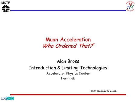 MCTF Muon Acceleration Who Ordered That? * Alan Bross Introduction & Limiting Technologies Accelerator Physics Center Fermilab * With apologies to I. Rabi.