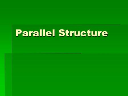 Parallel Structure. Definition  Parallel structure means using the same pattern of words to show that two or more ideas have the same level of importance.