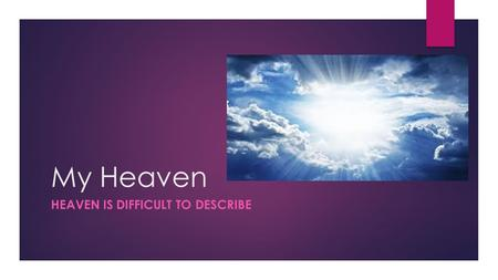 My Heaven HEAVEN IS DIFFICULT TO DESCRIBE. Revelation 21:1-4  1 Now I saw a new heaven and a new earth, for the first heaven and the first earth had.
