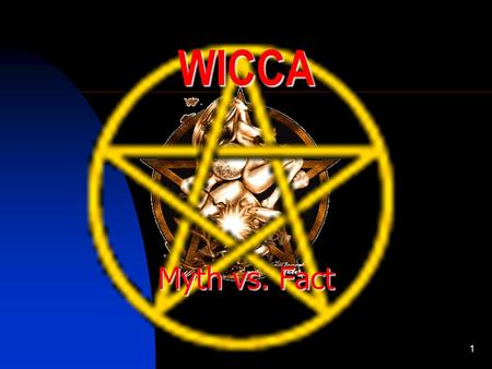 1 WICCA Myth vs. Fact. 2 Introduction The Purpose of this class is to dispel some very popular myths about Wicca and witchcraft.