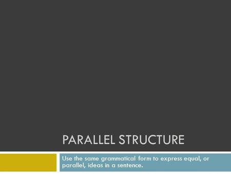 PARALLEL STRUCTURE Use the same grammatical form to express equal, or parallel, ideas in a sentence.